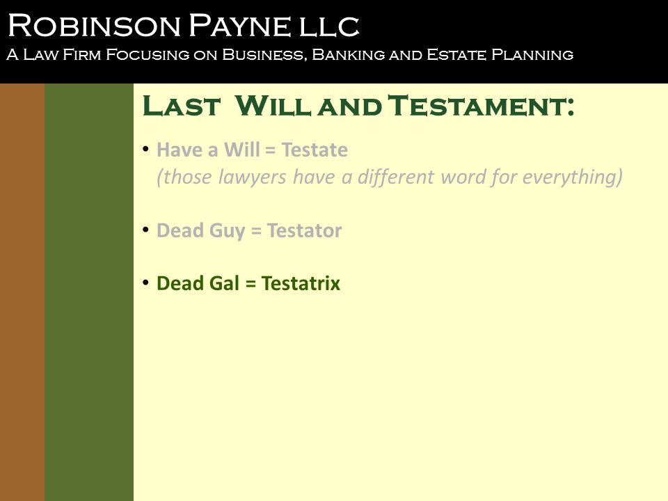 Robinson Payne llc A Law Firm Focusing on Business, Banking and Estate Planning Last Will and Testament: Have a Will = Testate (those lawyers have a different word for everything) Dead Guy = Testator Dead Gal = Testatrix