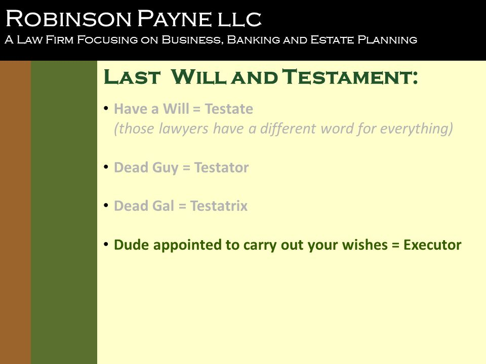 Robinson Payne llc A Law Firm Focusing on Business, Banking and Estate Planning Last Will and Testament: Have a Will = Testate (those lawyers have a different word for everything) Dead Guy = Testator Dead Gal = Testatrix Dude appointed to carry out your wishes = Executor