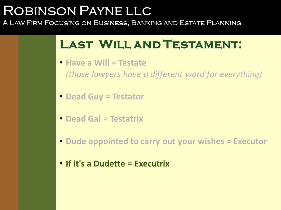 Robinson Payne llc A Law Firm Focusing on Business, Banking and Estate Planning Last Will and Testament: Have a Will = Testate (those lawyers have a different word for everything) Dead Guy = Testator Dead Gal = Testatrix Dude appointed to carry out your wishes = Executor If it s a Dudette = Executrix
