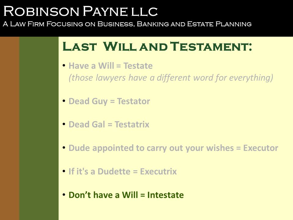 Robinson Payne llc A Law Firm Focusing on Business, Banking and Estate Planning Last Will and Testament: Have a Will = Testate (those lawyers have a different word for everything) Dead Guy = Testator Dead Gal = Testatrix Dude appointed to carry out your wishes = Executor If it s a Dudette = Executrix Dont have a Will = Intestate
