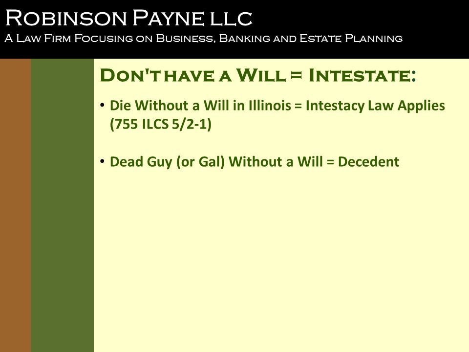 Robinson Payne llc A Law Firm Focusing on Business, Banking and Estate Planning Don t have a Will = Intestate: Die Without a Will in Illinois = Intestacy Law Applies (755 ILCS 5/2-1) Dead Guy (or Gal) Without a Will = Decedent