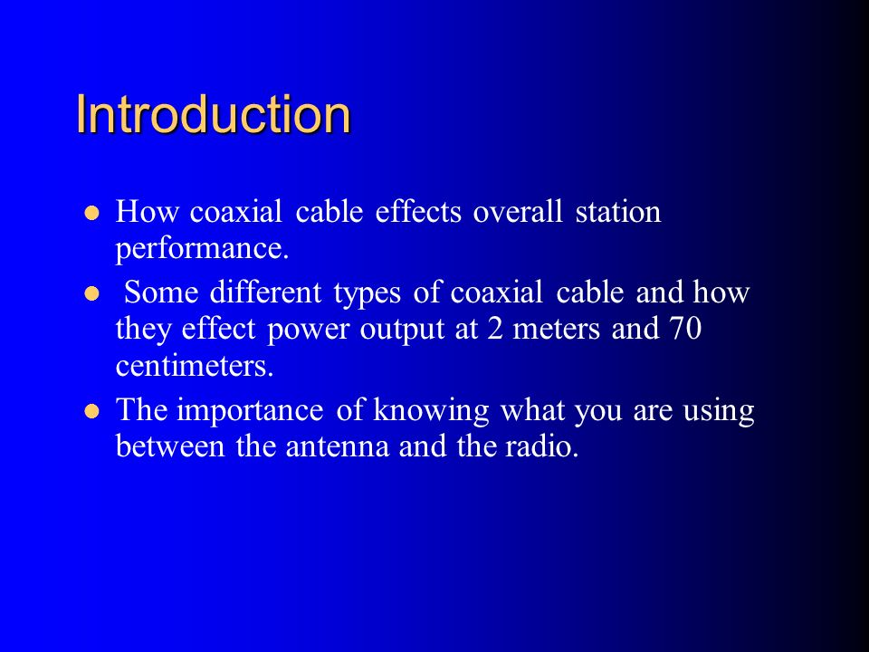 Introduction How coaxial cable effects overall station performance. Some different types of coaxial cable and how they effect power output at 2 meters