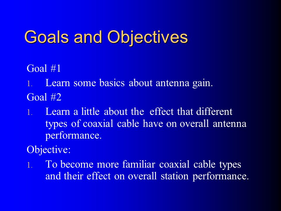Goals and Objectives Goal #1 1. Learn some basics about antenna gain. Goal #2 1. Learn a little about the effect that different types of coaxial cable