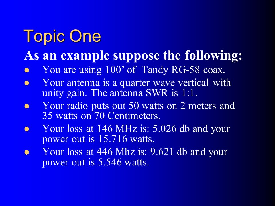 Topic One As an example suppose the following: You are using 100 of Tandy RG-58 coax. Your antenna is a quarter wave vertical with unity gain. The ant
