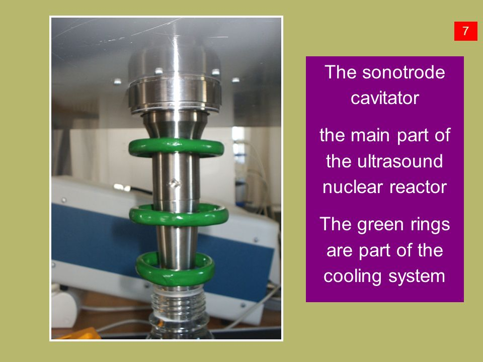 The sonotrode cavitator the main part of the ultrasound nuclear reactor The green rings are part of the cooling system 7