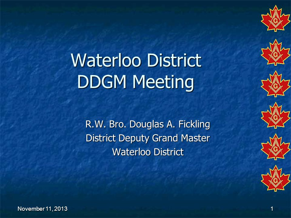 November 11, 2013November 11, 2013November 11, 20131 Waterloo District DDGM Meeting R.W. Bro. Douglas A. Fickling District Deputy Grand Master Waterlo