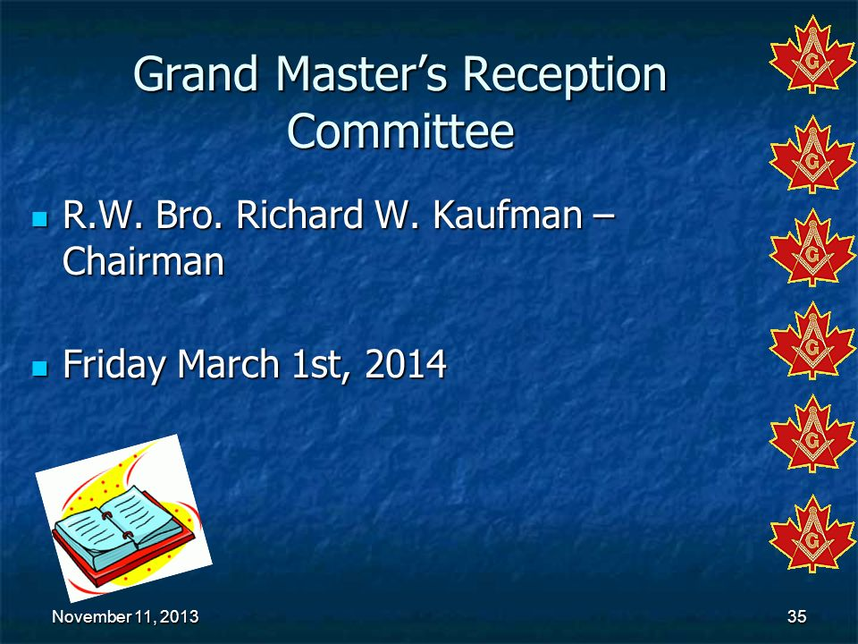 November 11, 2013November 11, 2013November 11, 201335 Grand Masters Reception Committee R.W. Bro. Richard W. Kaufman – Chairman R.W. Bro. Richard W. K