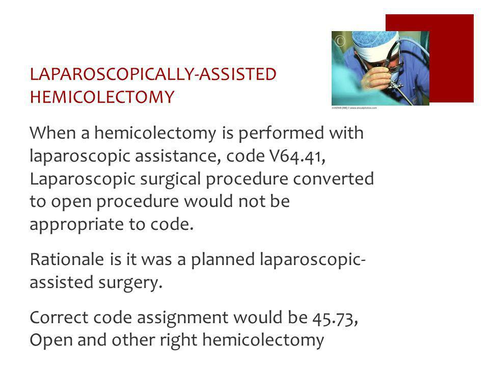 LAPAROSCOPICALLY-ASSISTED HEMICOLECTOMY When a hemicolectomy is performed with laparoscopic assistance, code V64.41, Laparoscopic surgical procedure c