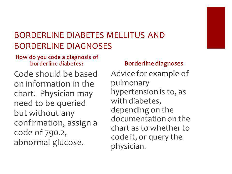 BORDERLINE DIABETES MELLITUS AND BORDERLINE DIAGNOSES How do you code a diagnosis of borderline diabetes? Code should be based on information in the c