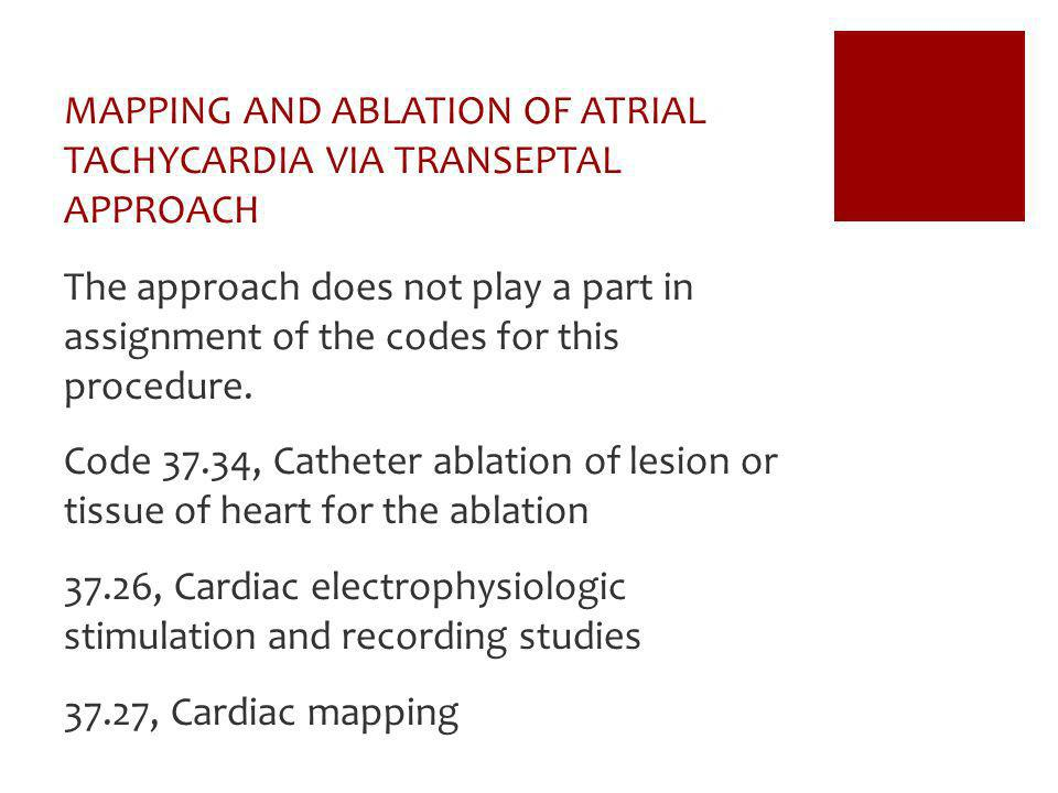 MAPPING AND ABLATION OF ATRIAL TACHYCARDIA VIA TRANSEPTAL APPROACH The approach does not play a part in assignment of the codes for this procedure. Co