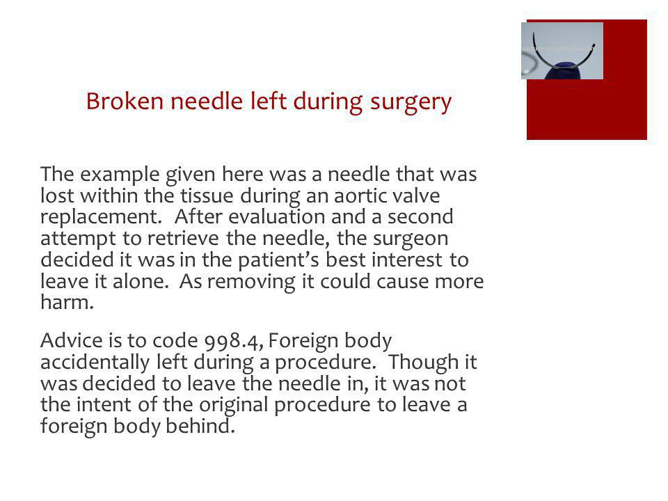 Broken needle left during surgery The example given here was a needle that was lost within the tissue during an aortic valve replacement. After evalua