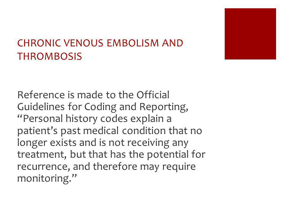CHRONIC VENOUS EMBOLISM AND THROMBOSIS Reference is made to the Official Guidelines for Coding and Reporting,Personal history codes explain a patients