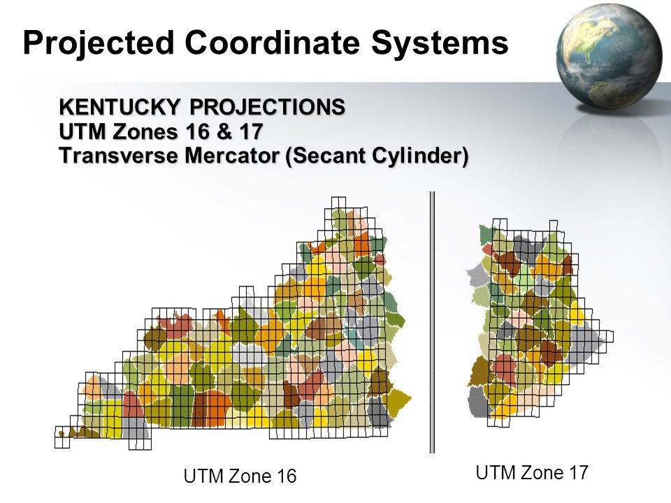 Projected Coordinate Systems KENTUCKY PROJECTIONS UTM Zones 16 & 17 Transverse Mercator (Secant Cylinder) UTM Zone 16 UTM Zone 17
