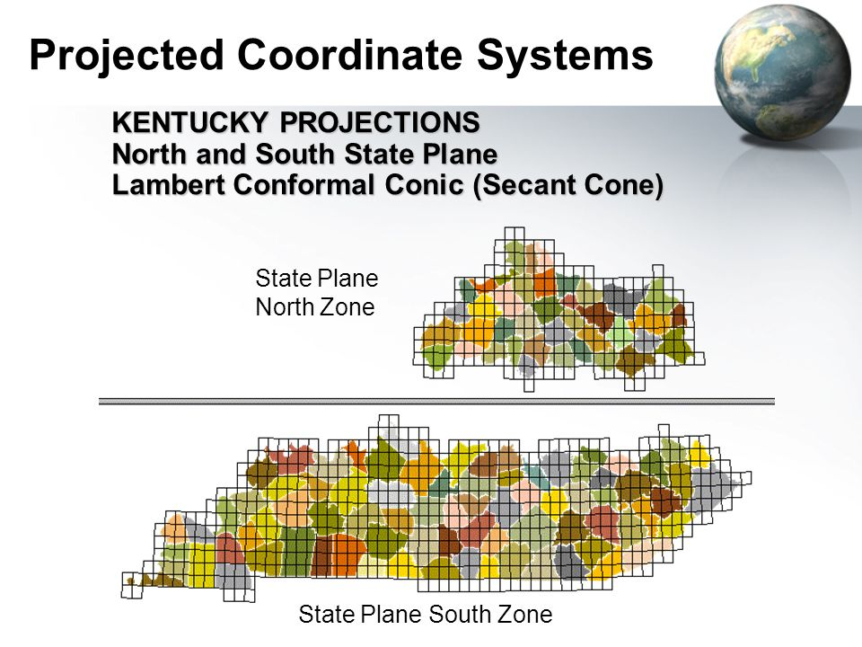 Projected Coordinate Systems KENTUCKY PROJECTIONS North and South State Plane Lambert Conformal Conic (Secant Cone) State Plane South Zone State Plane