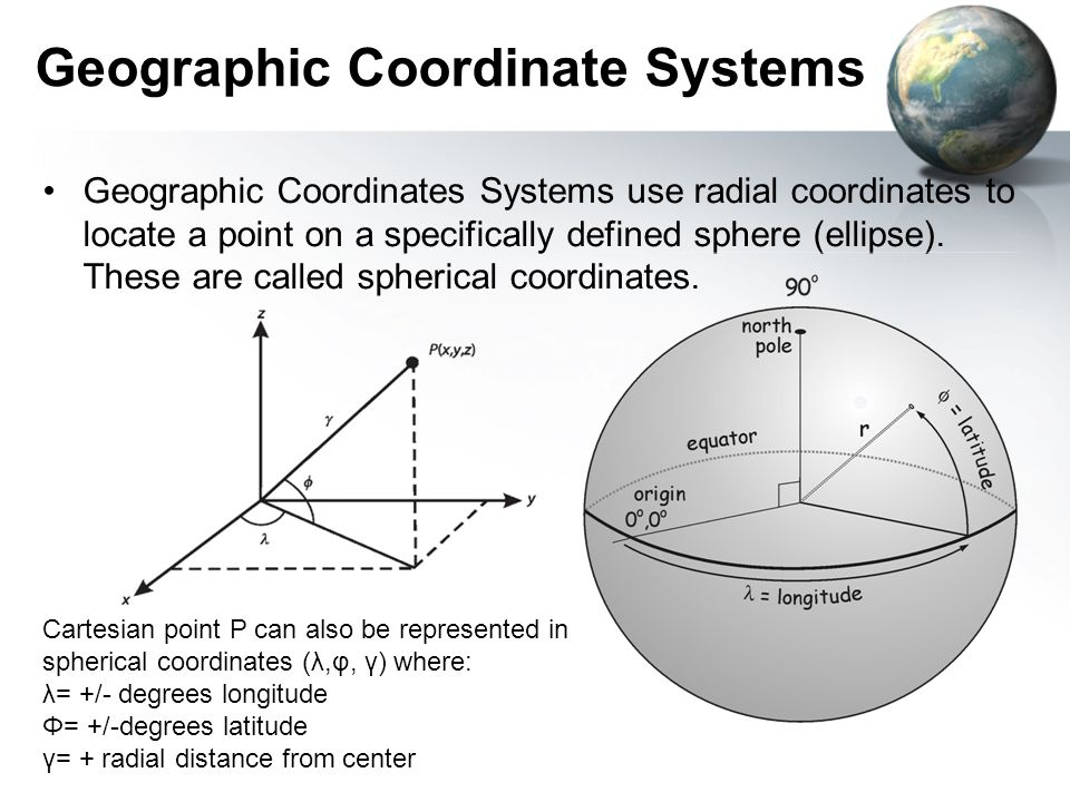 Geographic Coordinate Systems Geographic Coordinates Systems use radial coordinates to locate a point on a specifically defined sphere (ellipse). Thes