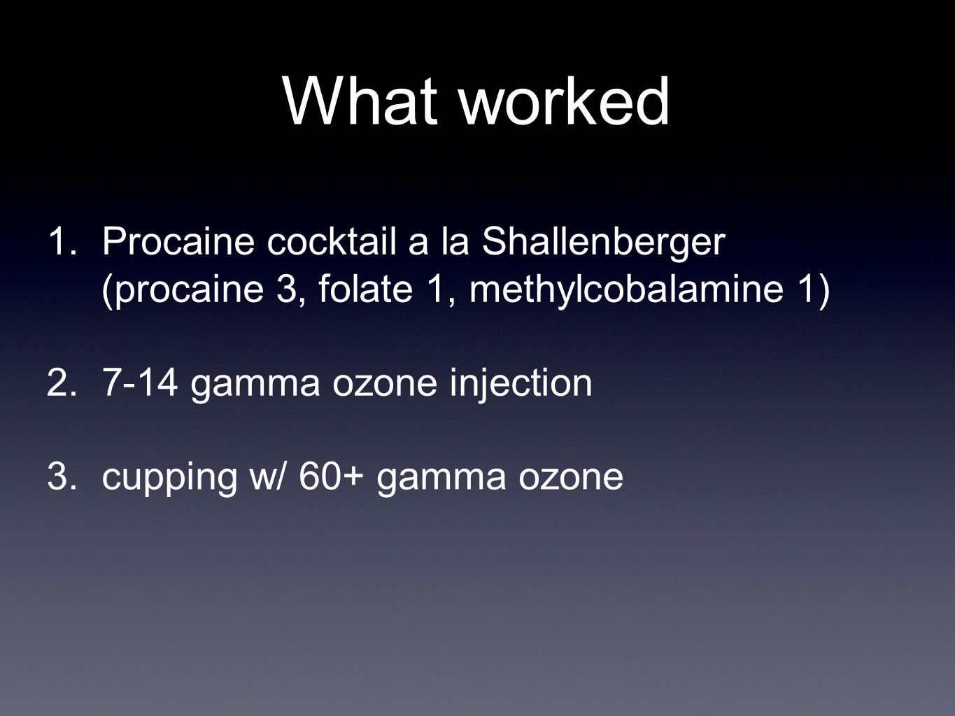 What worked 1.Procaine cocktail a la Shallenberger (procaine 3, folate 1, methylcobalamine 1) 2.