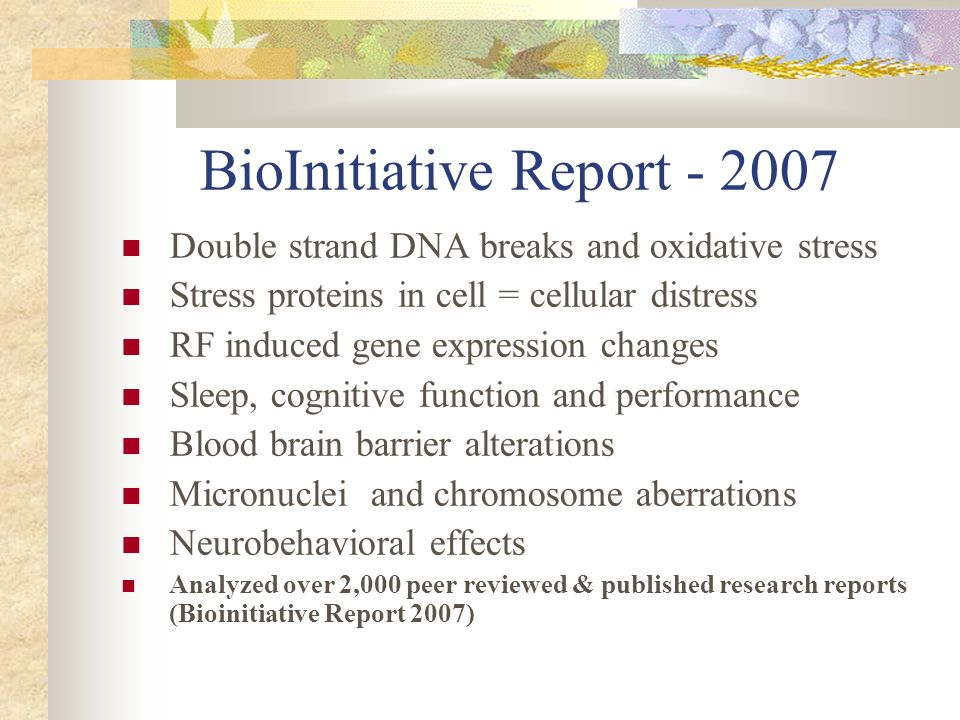Long term – Accelerated Aging Childhood & adult leukemia, Childhood & adult brain tumors Increased risk of Alzheimers and neurodegenerative diseases Altered immune function including increased allergic & inflammatory responses Pathological leakage brain/blood barrier Genotoxic effects (DNA damage) See BioInitiative Report and Public Health Implications of Wireless Technologies, Public Health SOS, Pathophysiology Reports