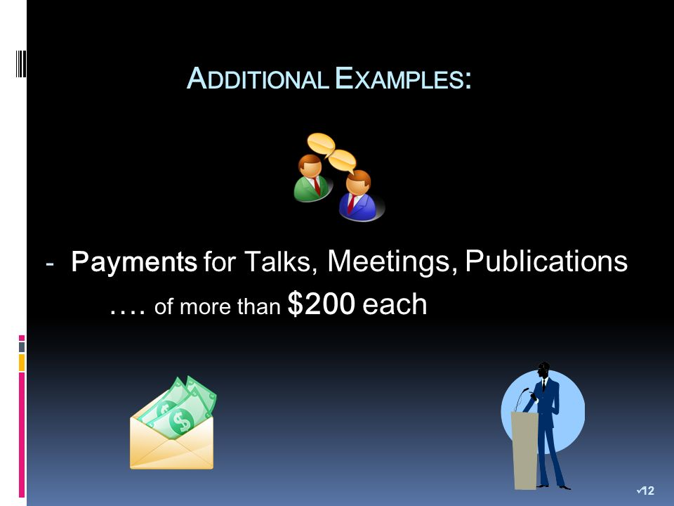 A DDITIONAL E XAMPLES : - Payments for Talks, Meetings, Publications …. of more than $200 each 12