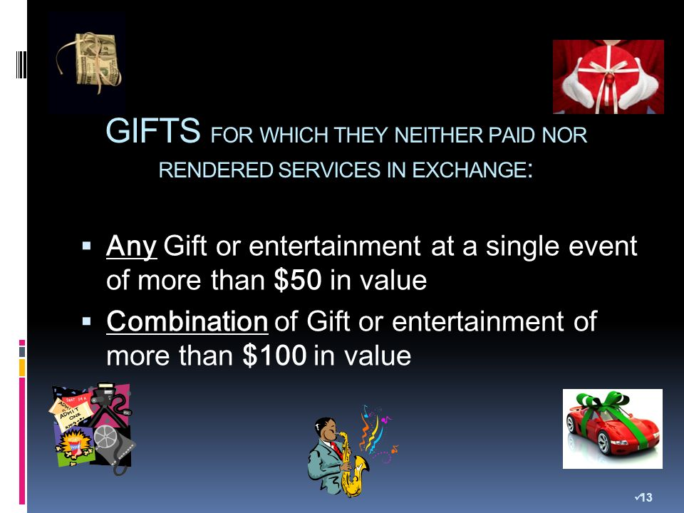 GIFTS FOR WHICH THEY NEITHER PAID NOR RENDERED SERVICES IN EXCHANGE : Any Gift or entertainment at a single event of more than $50 in value Combination of Gift or entertainment of more than $100 in value 13