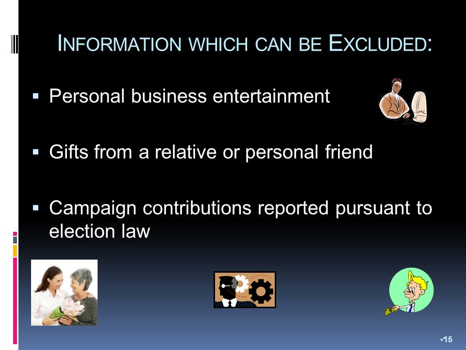 I NFORMATION WHICH CAN BE E XCLUDED : Personal business entertainment Gifts from a relative or personal friend Campaign contributions reported pursuant to election law 15