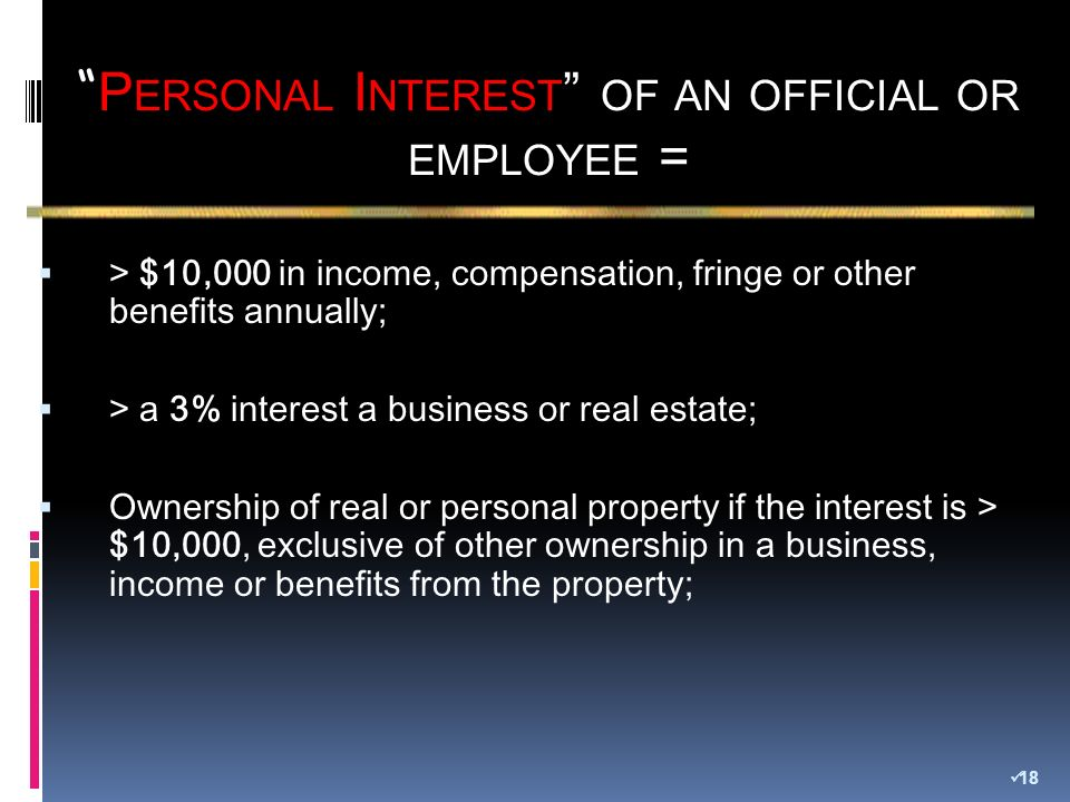 > $10,000 in income, compensation, fringe or other benefits annually; > a 3% interest a business or real estate; Ownership of real or personal property if the interest is > $10,000, exclusive of other ownership in a business, income or benefits from the property; P ERSONAL I NTEREST OF AN OFFICIAL OR EMPLOYEE = 18