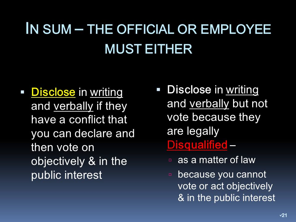 I N SUM – THE OFFICIAL OR EMPLOYEE MUST EITHER Disclose in writing and verbally if they have a conflict that you can declare and then vote on objectively & in the public interest Disclose in writing and verbally but not vote because they are legally Disqualified – as a matter of law because you cannot vote or act objectively & in the public interest 21