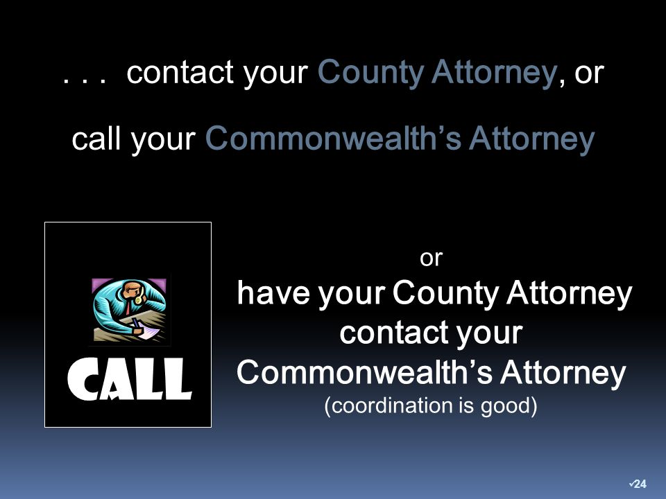 or have your County Attorney contact your Commonwealths Attorney (coordination is good) Call...