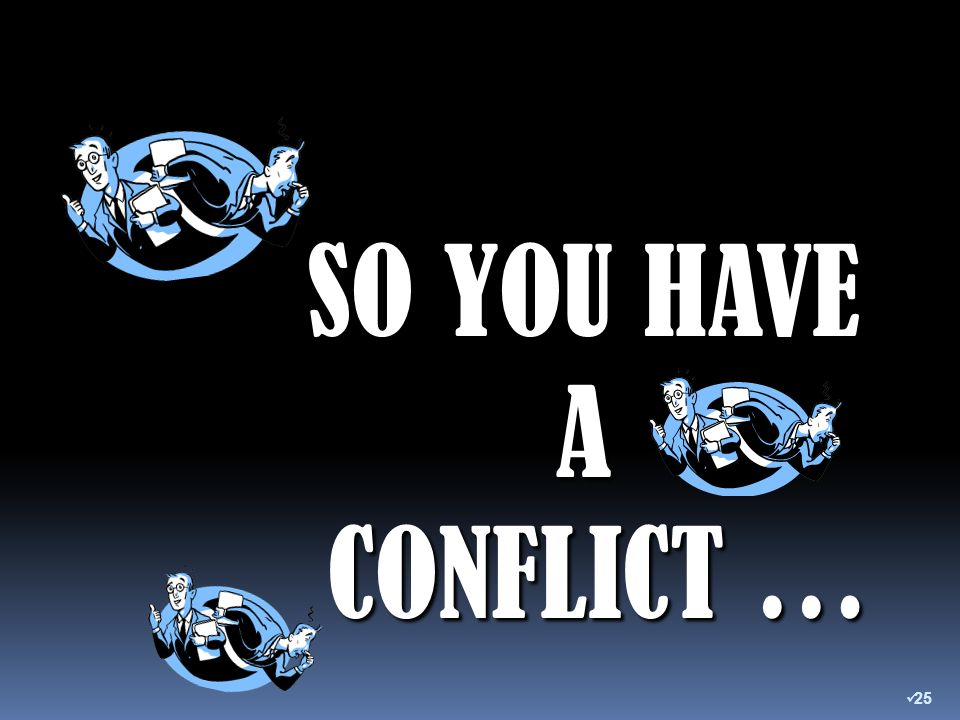 SO YOU HAVE A CONFLICT … CONFLICT … 25