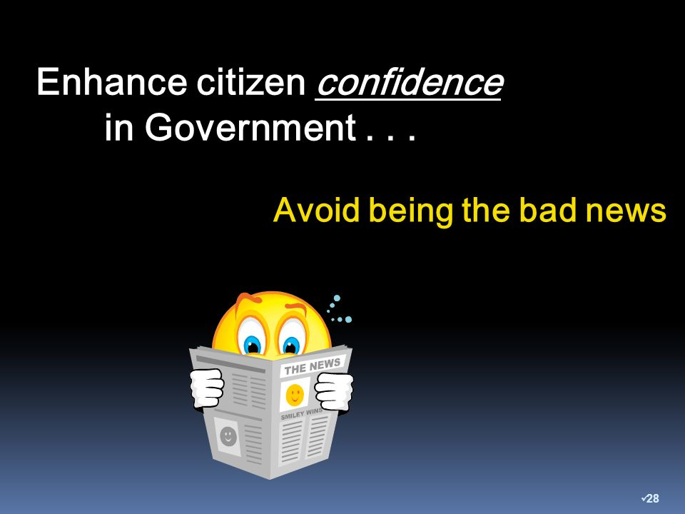 Enhance citizen confidence in Government... Avoid being the bad news 28
