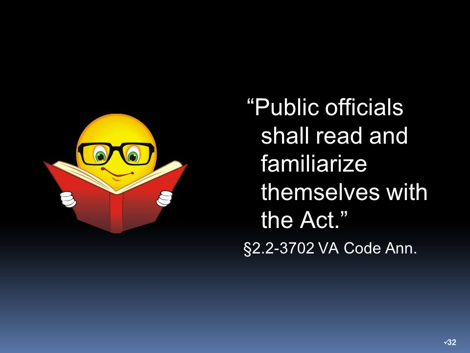 Public officials shall read and familiarize themselves with the Act. §2.2-3702 VA Code Ann. 32