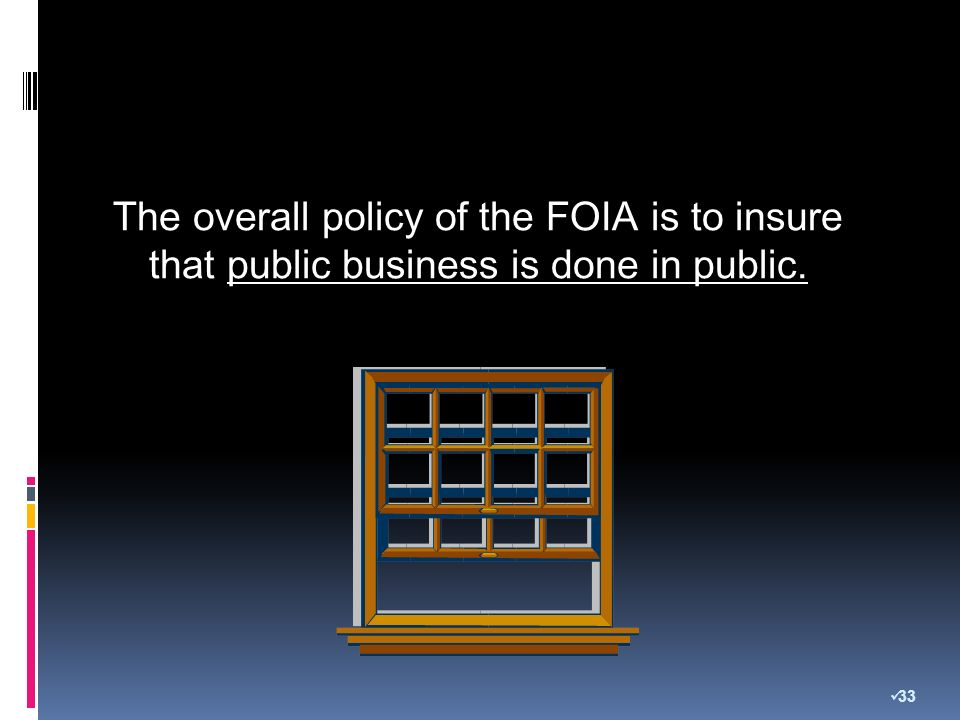The overall policy of the FOIA is to insure that public business is done in public. 33