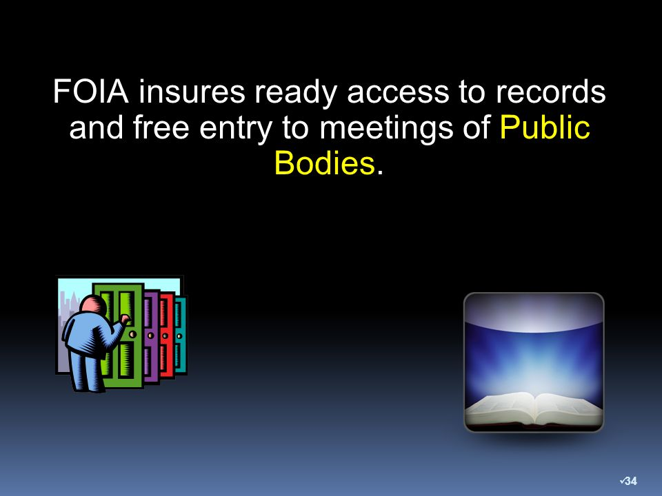 FOIA insures ready access to records and free entry to meetings of Public Bodies. 34