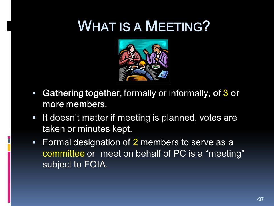 W HAT IS A M EETING . Gathering together, formally or informally, of 3 or more members.