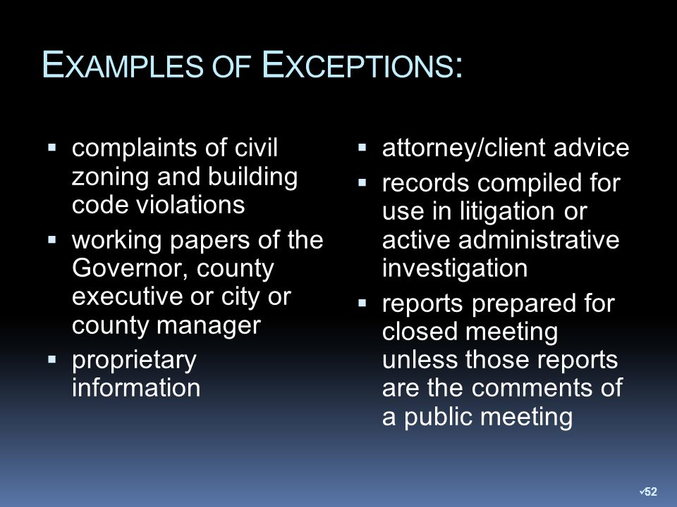 E XAMPLES OF E XCEPTIONS : complaints of civil zoning and building code violations working papers of the Governor, county executive or city or county manager proprietary information attorney/client advice records compiled for use in litigation or active administrative investigation reports prepared for closed meeting unless those reports are the comments of a public meeting 52