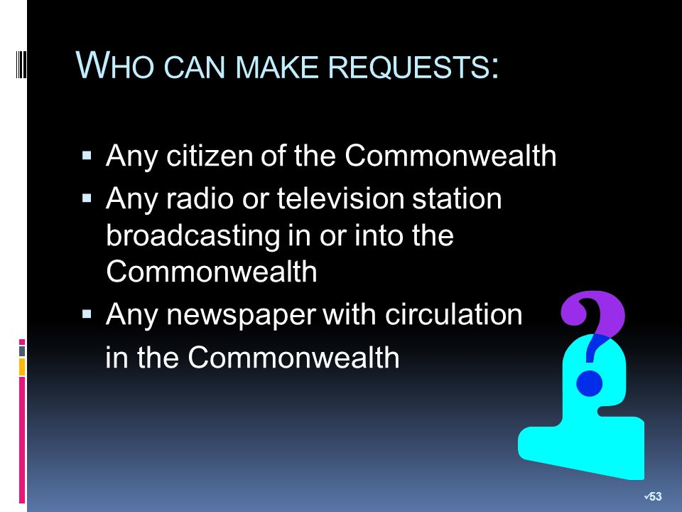 W HO CAN MAKE REQUESTS : Any citizen of the Commonwealth Any radio or television station broadcasting in or into the Commonwealth Any newspaper with circulation in the Commonwealth 53