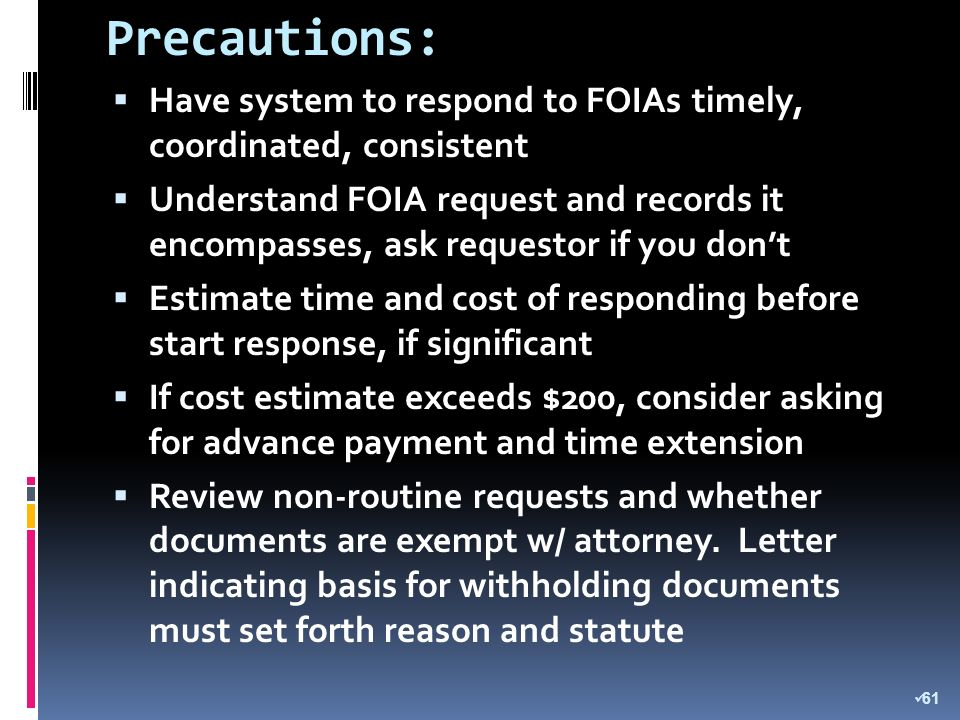Precautions: Have system to respond to FOIAs timely, coordinated, consistent Understand FOIA request and records it encompasses, ask requestor if you dont Estimate time and cost of responding before start response, if significant If cost estimate exceeds $200, consider asking for advance payment and time extension Review non-routine requests and whether documents are exempt w/ attorney.