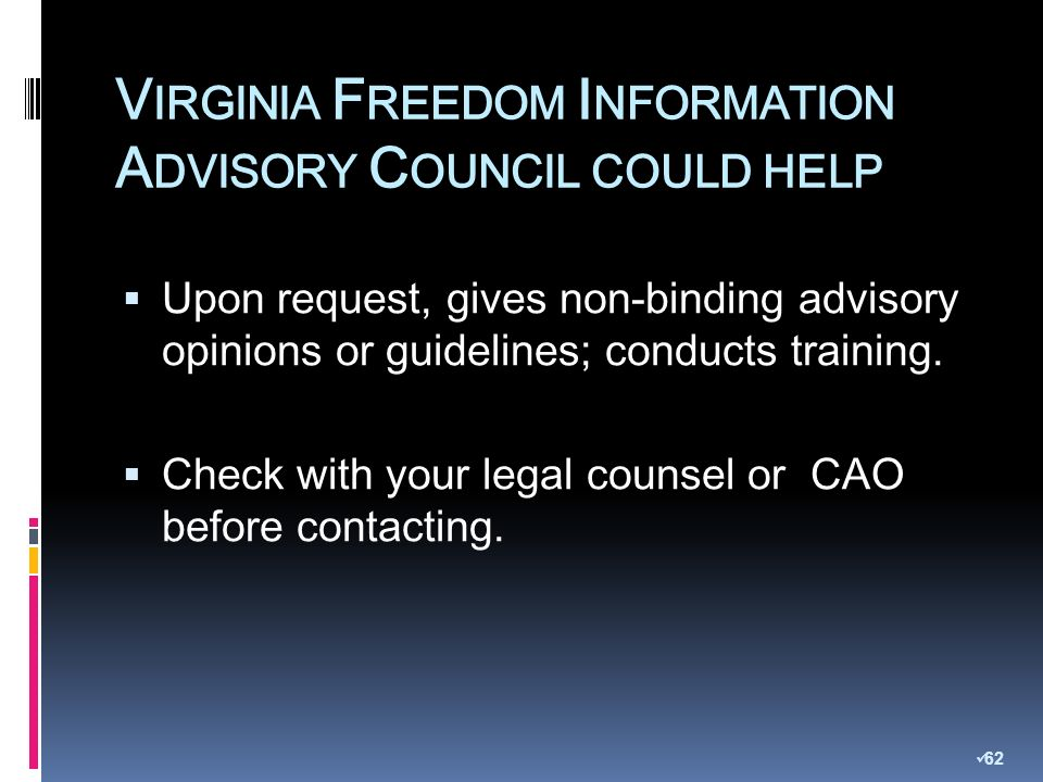 V IRGINIA F REEDOM I NFORMATION A DVISORY C OUNCIL COULD HELP Upon request, gives non-binding advisory opinions or guidelines; conducts training.