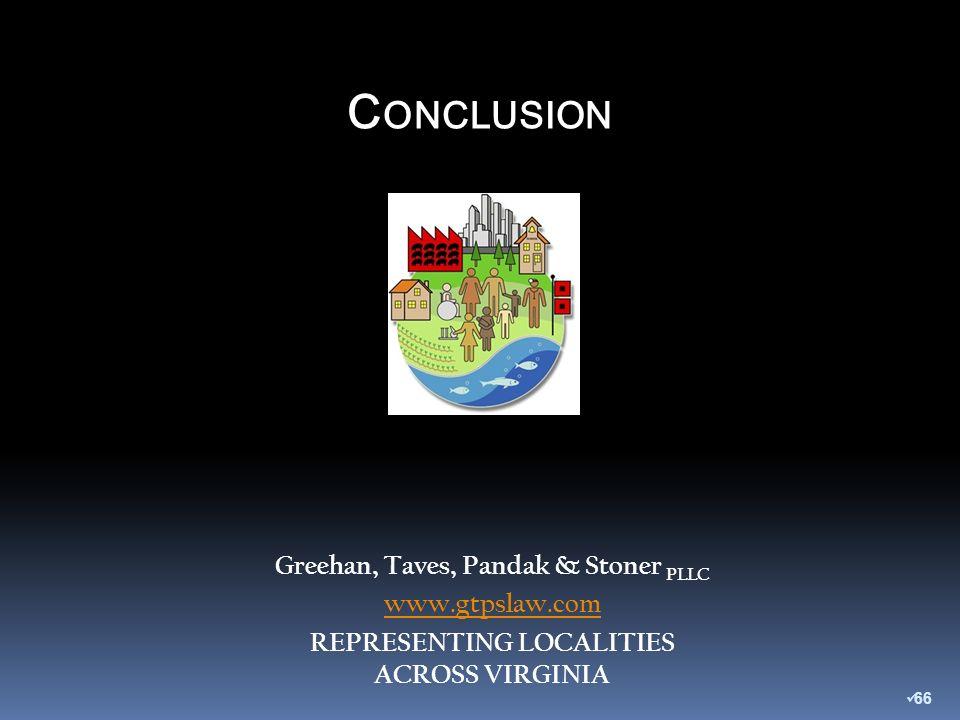 C ONCLUSION Greehan, Taves, Pandak & Stoner PLLC www.gtpslaw.com REPRESENTING LOCALITIES ACROSS VIRGINIA 66
