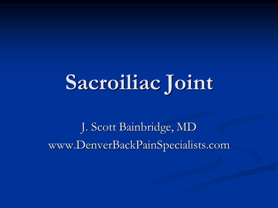 Sacroiliac Joint J. Scott Bainbridge, MD www.DenverBackPainSpecialists.com