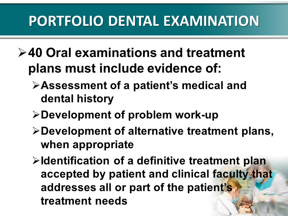 PORTFOLIO DENTAL EXAMINATION 40 Oral examinations and treatment plans must include evidence of: Assessment of a patients medical and dental history De