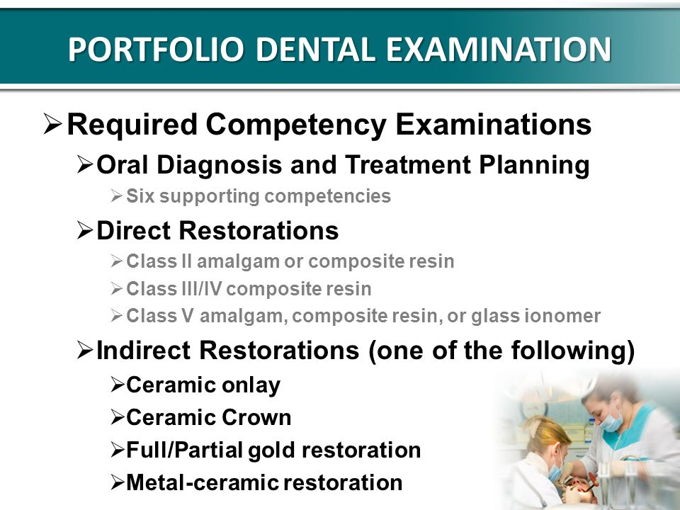 PORTFOLIO DENTAL EXAMINATION Required Competency Examinations Oral Diagnosis and Treatment Planning Six supporting competencies Direct Restorations Class II amalgam or composite resin Class III/IV composite resin Class V amalgam, composite resin, or glass ionomer Indirect Restorations (one of the following) Ceramic onlay Ceramic Crown Full/Partial gold restoration Metal-ceramic restoration