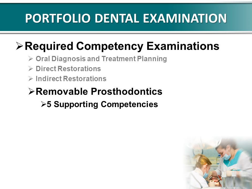 PORTFOLIO DENTAL EXAMINATION Required Competency Examinations Oral Diagnosis and Treatment Planning Direct Restorations Indirect Restorations Removable Prosthodontics 5 Supporting Competencies