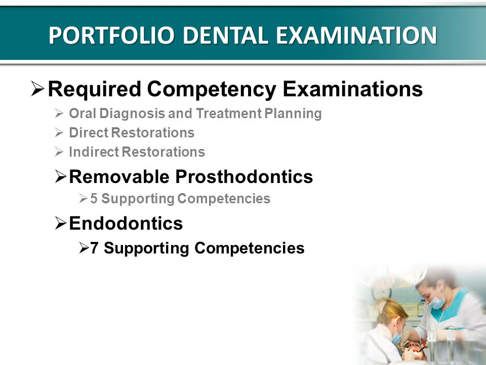 PORTFOLIO DENTAL EXAMINATION Required Competency Examinations Oral Diagnosis and Treatment Planning Direct Restorations Indirect Restorations Removable Prosthodontics 5 Supporting Competencies Endodontics 7 Supporting Competencies