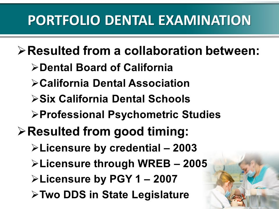 PORTFOLIO DENTAL EXAMINATION Resulted from a collaboration between: Dental Board of California California Dental Association Six California Dental Schools Professional Psychometric Studies Resulted from good timing: Licensure by credential – 2003 Licensure through WREB – 2005 Licensure by PGY 1 – 2007 Two DDS in State Legislature