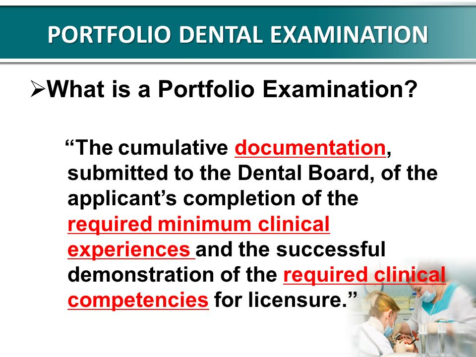 PORTFOLIO DENTAL EXAMINATION What is a Portfolio Examination? The cumulative documentation, submitted to the Dental Board, of the applicants completio