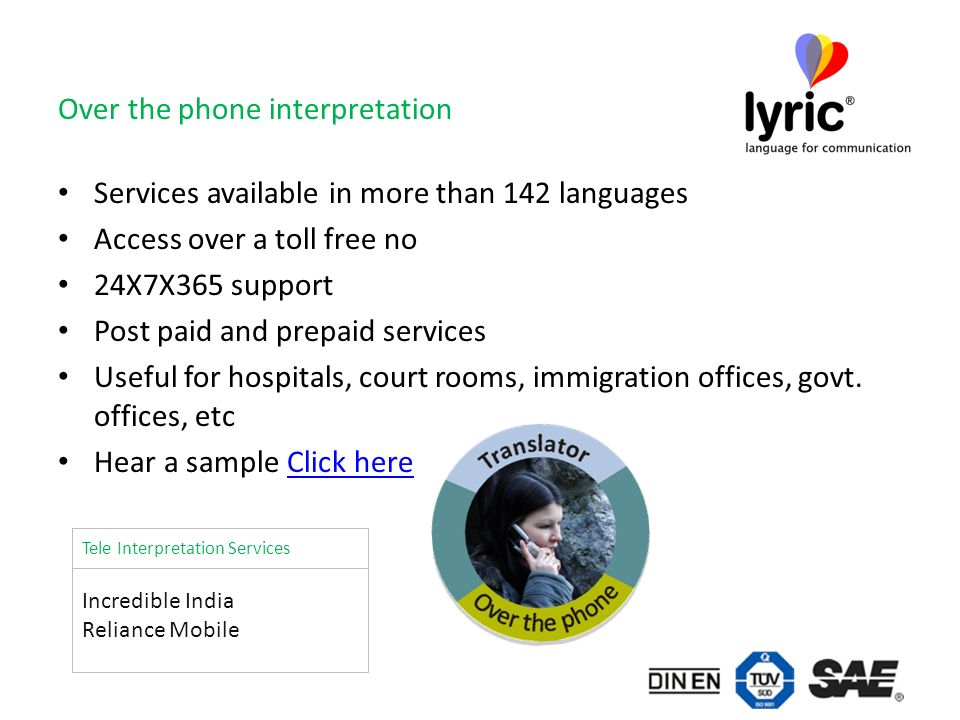 Over the phone interpretation Services available in more than 142 languages Access over a toll free no 24X7X365 support Post paid and prepaid services Useful for hospitals, court rooms, immigration offices, govt.