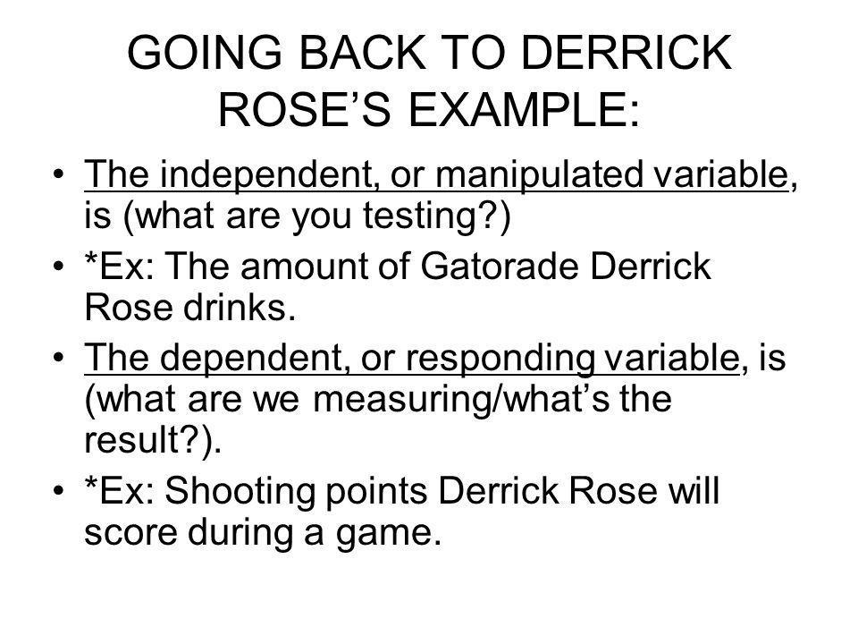 GOING BACK TO DERRICK ROSES EXAMPLE: The independent, or manipulated variable, is (what are you testing?) *Ex: The amount of Gatorade Derrick Rose dri