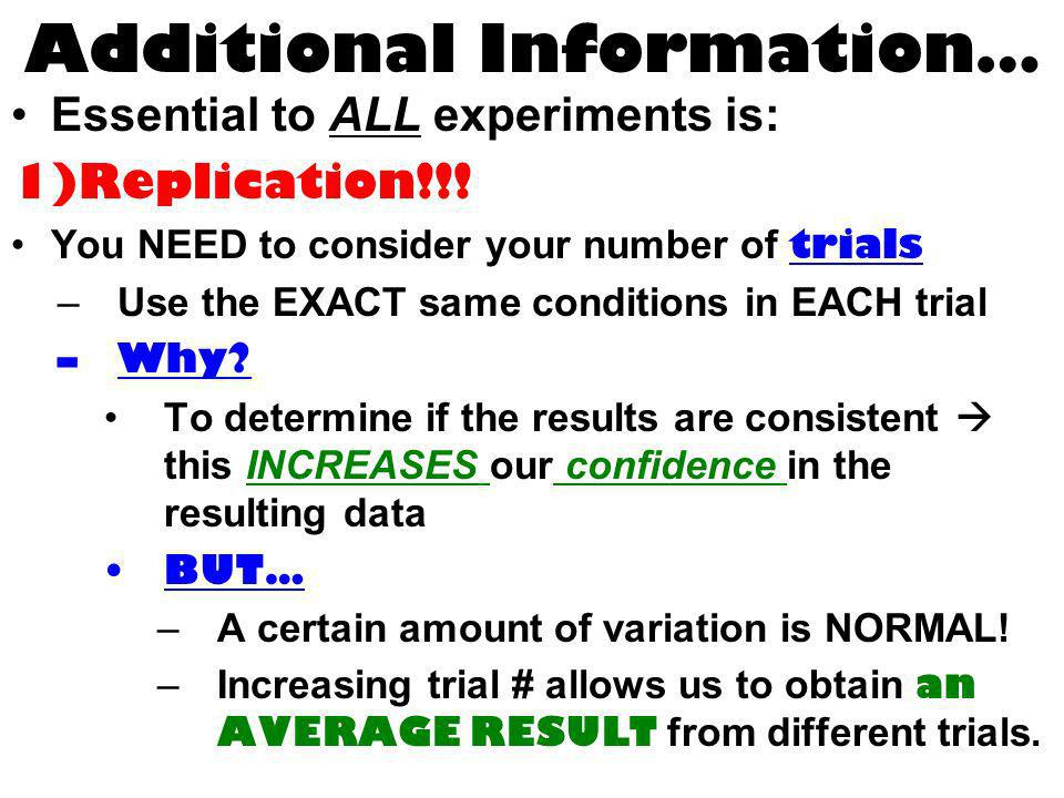 Additional Information… Essential to ALL experiments is: 1)Replication!!! You NEED to consider your number of trials –Use the EXACT same conditions in