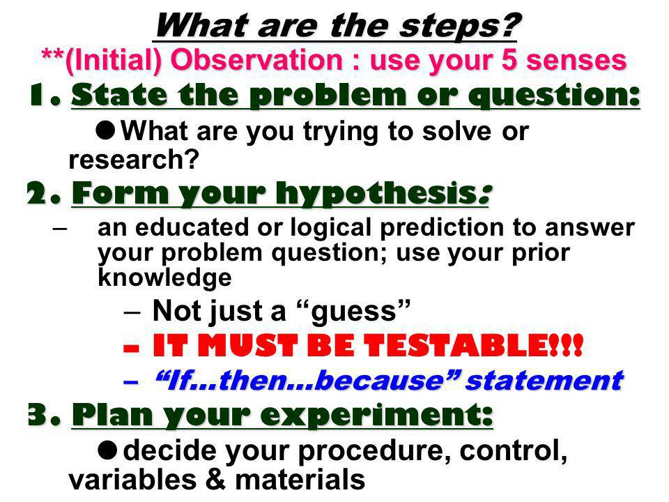 What are the steps? **(Initial) Observation : use your 5 senses 1. State the problem or question: What are you trying to solve or research? 2.Form you