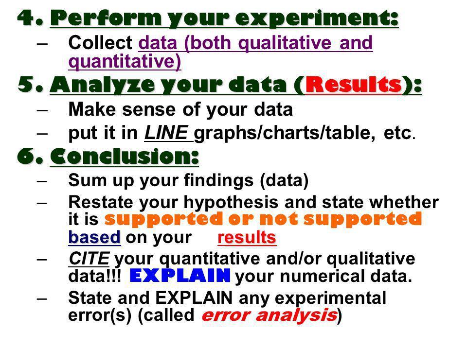 4.Perform your experiment: 4. Perform your experiment: –Collect data (both qualitative and quantitative) 5.Analyze your data (Results): 5. Analyze you